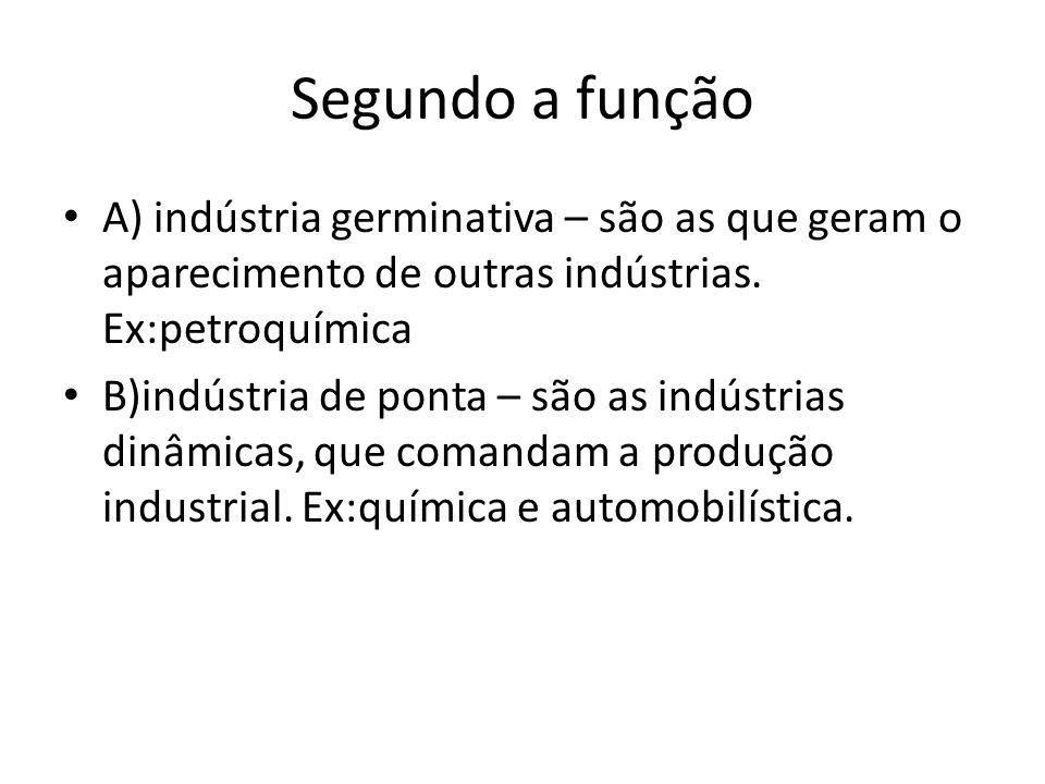 Segundo a função A) indústria germinativa – são as que geram o aparecimento de outras indústrias. Ex:petroquímica.