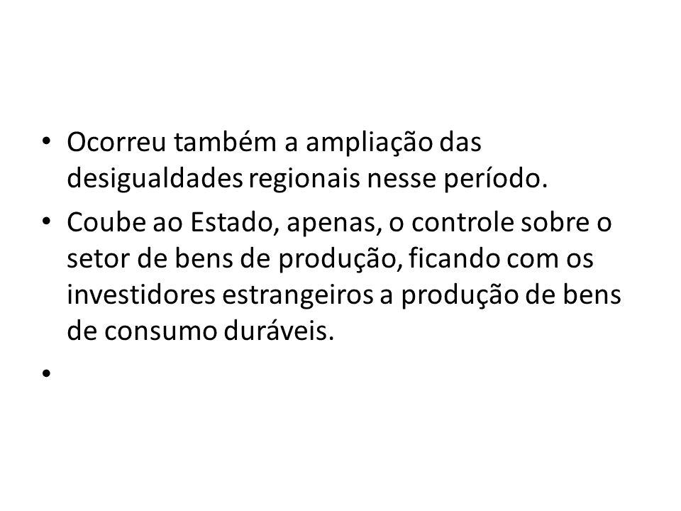 Ocorreu também a ampliação das desigualdades regionais nesse período.