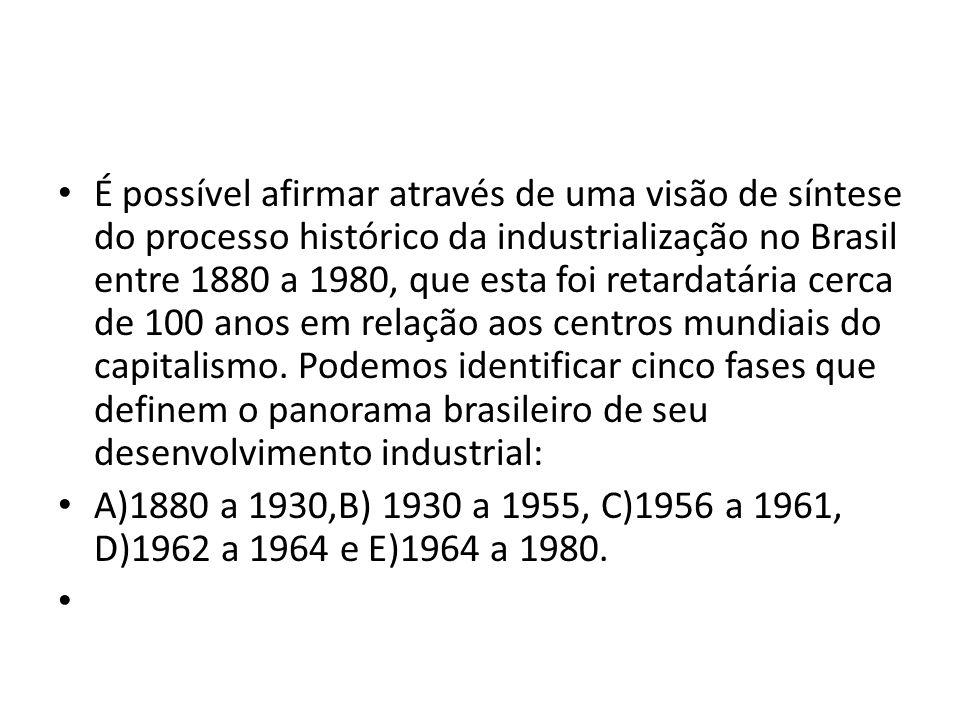 É possível afirmar através de uma visão de síntese do processo histórico da industrialização no Brasil entre 1880 a 1980, que esta foi retardatária cerca de 100 anos em relação aos centros mundiais do capitalismo. Podemos identificar cinco fases que definem o panorama brasileiro de seu desenvolvimento industrial: