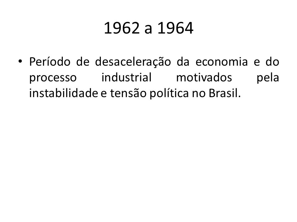 1962 a 1964 Período de desaceleração da economia e do processo industrial motivados pela instabilidade e tensão política no Brasil.
