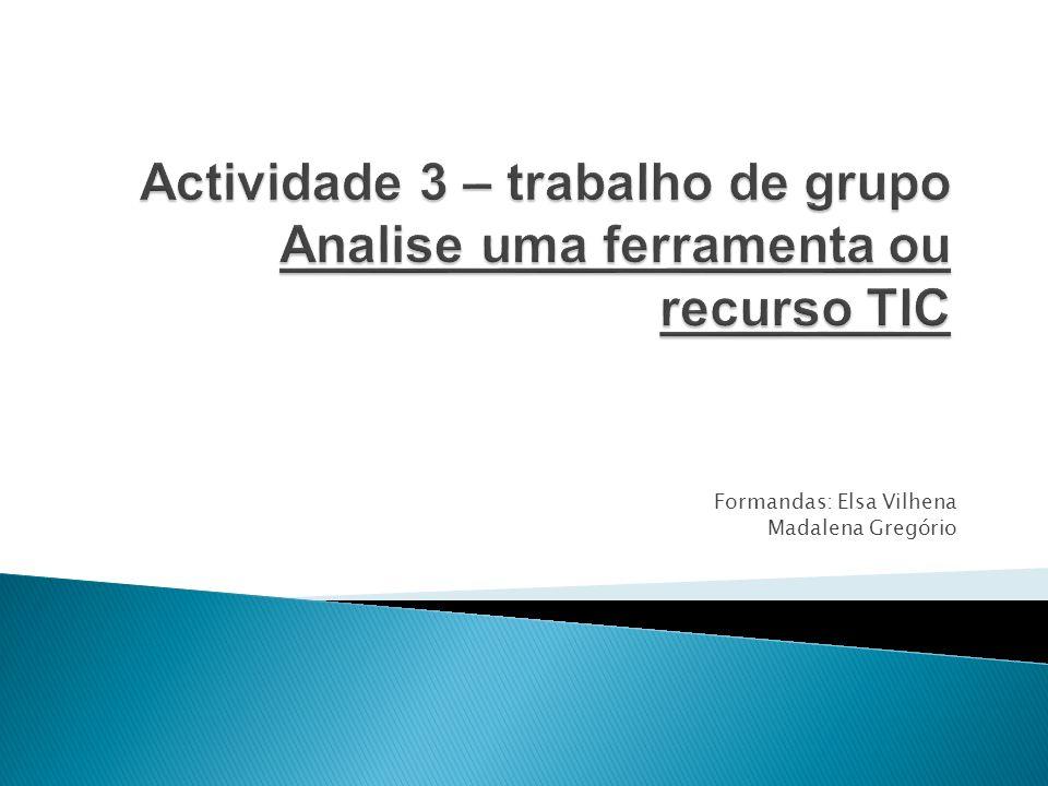 Actividade 3 – trabalho de grupo Analise uma ferramenta ou recurso TIC