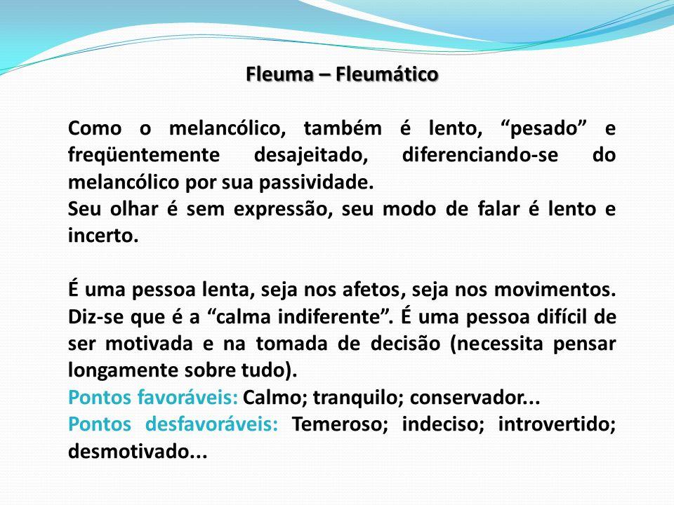 Fleuma – Fleumático Como o melancólico, também é lento, pesado e freqüentemente desajeitado, diferenciando-se do melancólico por sua passividade.