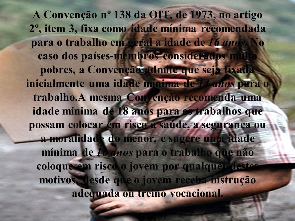 A Convenção nº 138 da OIT, de 1973, no artigo 2º, item 3, fixa como idade mínima recomendada para o trabalho em geral a idade de 16 anos.
