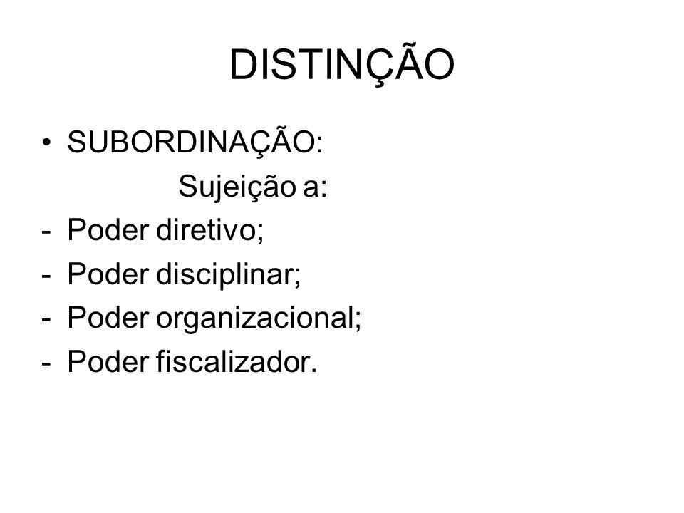 DISTINÇÃO SUBORDINAÇÃO: Sujeição a: Poder diretivo; Poder disciplinar;