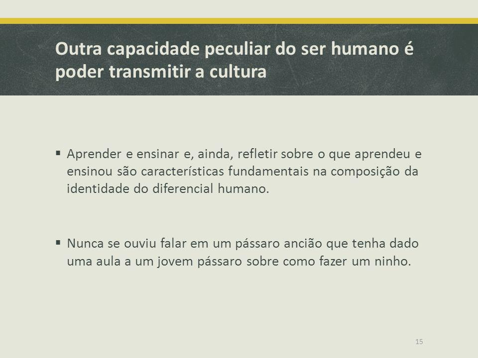 Outra capacidade peculiar do ser humano é poder transmitir a cultura