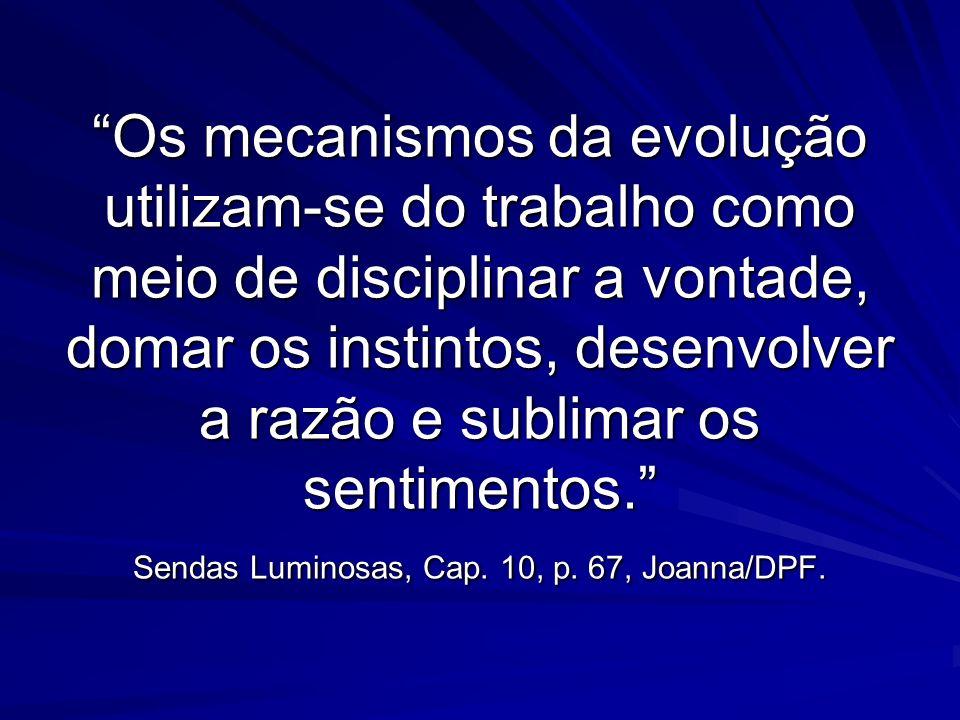 Os mecanismos da evolução utilizam-se do trabalho como meio de disciplinar a vontade, domar os instintos, desenvolver a razão e sublimar os sentimentos. Sendas Luminosas, Cap.
