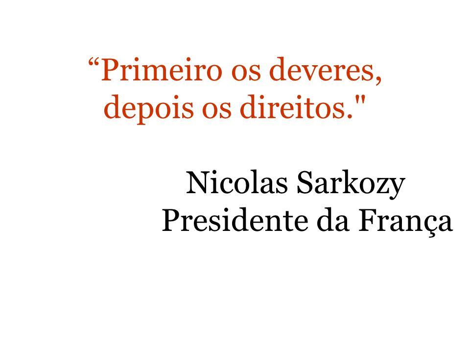 Primeiro os deveres, depois os direitos. Nicolas Sarkozy Presidente da França