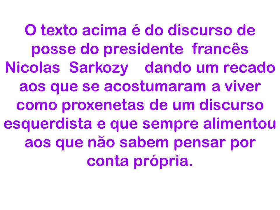 O texto acima é do discurso de posse do presidente francês Nicolas Sarkozy dando um recado aos que se acostumaram a viver como proxenetas de um discurso esquerdista e que sempre alimentou aos que não sabem pensar por conta própria.