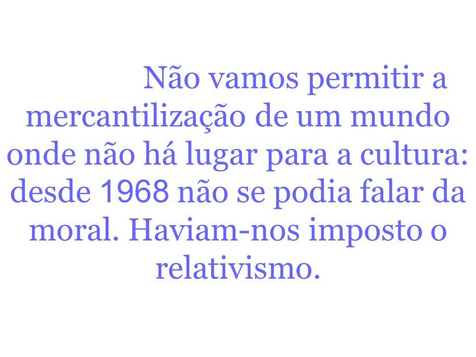 Não vamos permitir a mercantilização de um mundo onde não há lugar para a cultura: desde 1968 não se podia falar da moral.