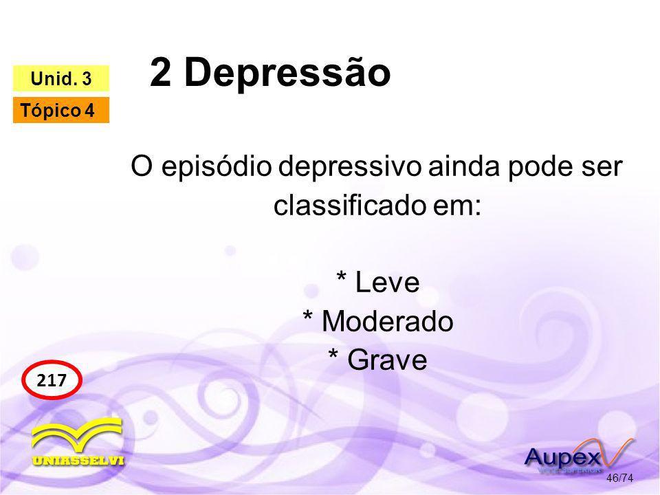 2 Depressão Unid. 3. Tópico 4. O episódio depressivo ainda pode ser classificado em: * Leve * Moderado * Grave.