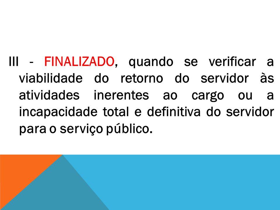 III - FINALIZADO, quando se verificar a viabilidade do retorno do servidor às atividades inerentes ao cargo ou a incapacidade total e definitiva do servidor para o serviço público.
