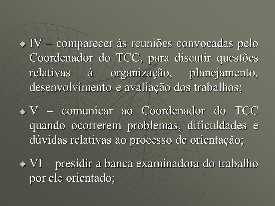 IV – comparecer às reuniões convocadas pelo Coordenador do TCC, para discutir questões relativas à organização, planejamento, desenvolvimento e avaliação dos trabalhos;