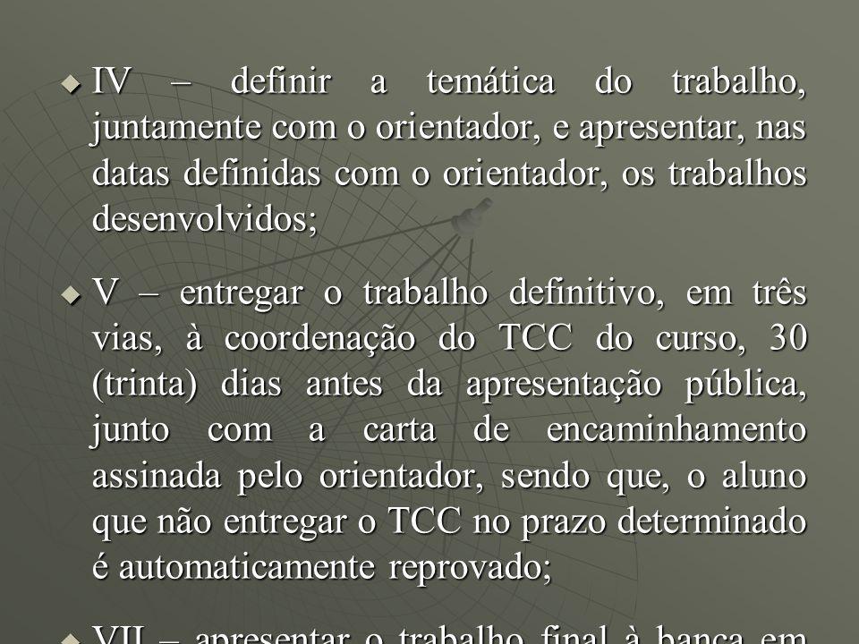 IV – definir a temática do trabalho, juntamente com o orientador, e apresentar, nas datas definidas com o orientador, os trabalhos desenvolvidos;