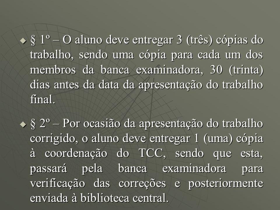 § 1º – O aluno deve entregar 3 (três) cópias do trabalho, sendo uma cópia para cada um dos membros da banca examinadora, 30 (trinta) dias antes da data da apresentação do trabalho final.