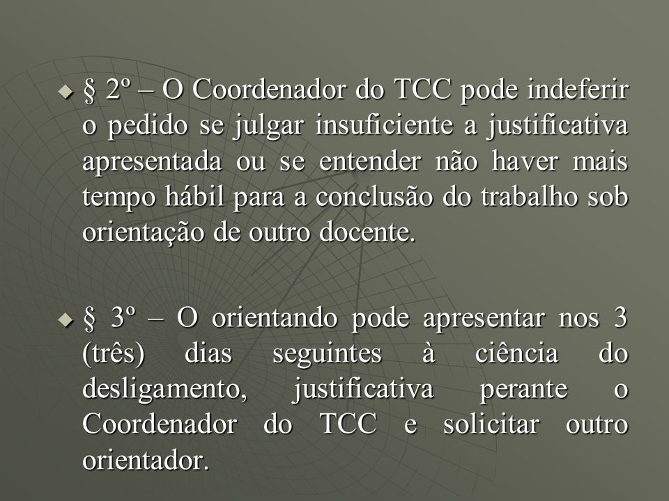 § 2º – O Coordenador do TCC pode indeferir o pedido se julgar insuficiente a justificativa apresentada ou se entender não haver mais tempo hábil para a conclusão do trabalho sob orientação de outro docente.