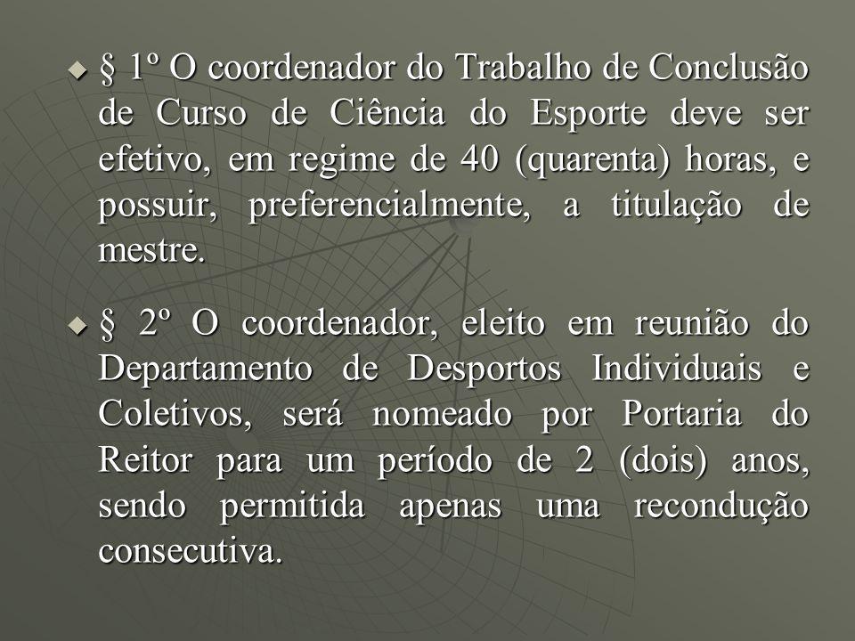 § 1º O coordenador do Trabalho de Conclusão de Curso de Ciência do Esporte deve ser efetivo, em regime de 40 (quarenta) horas, e possuir, preferencialmente, a titulação de mestre.