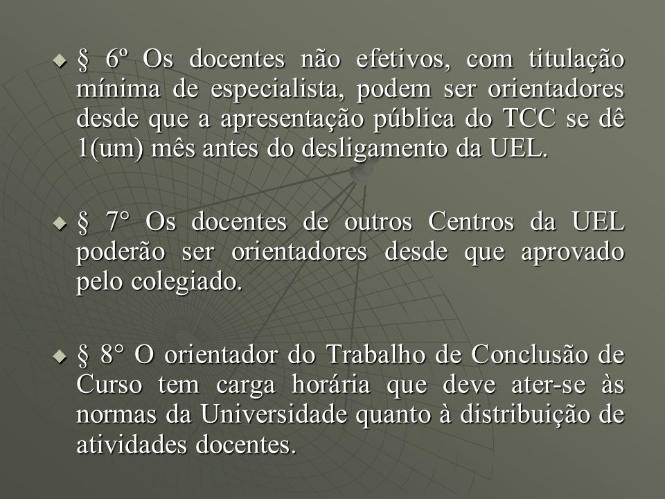 § 6º Os docentes não efetivos, com titulação mínima de especialista, podem ser orientadores desde que a apresentação pública do TCC se dê 1(um) mês antes do desligamento da UEL.