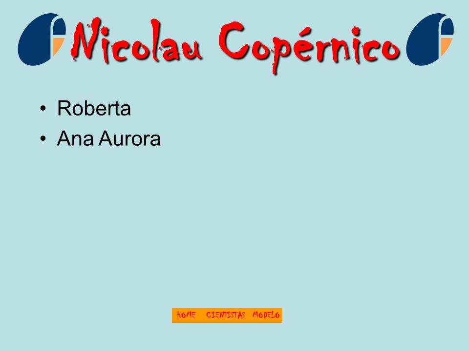 Nicolau Copérnico Roberta Ana Aurora HOME CIENTISTAS MODELO