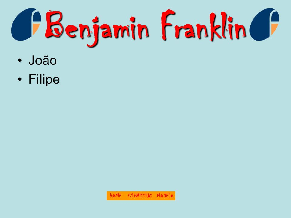 Benjamin Franklin João Filipe HOME CIENTISTAS MODELO