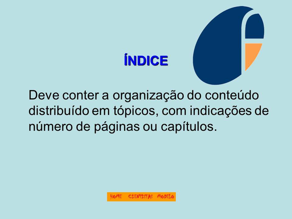ÍNDICE Deve conter a organização do conteúdo distribuído em tópicos, com indicações de número de páginas ou capítulos.
