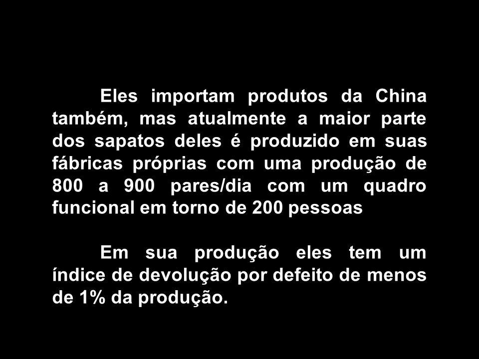 Eles importam produtos da China também, mas atualmente a maior parte dos sapatos deles é produzido em suas fábricas próprias com uma produção de 800 a 900 pares/dia com um quadro funcional em torno de 200 pessoas
