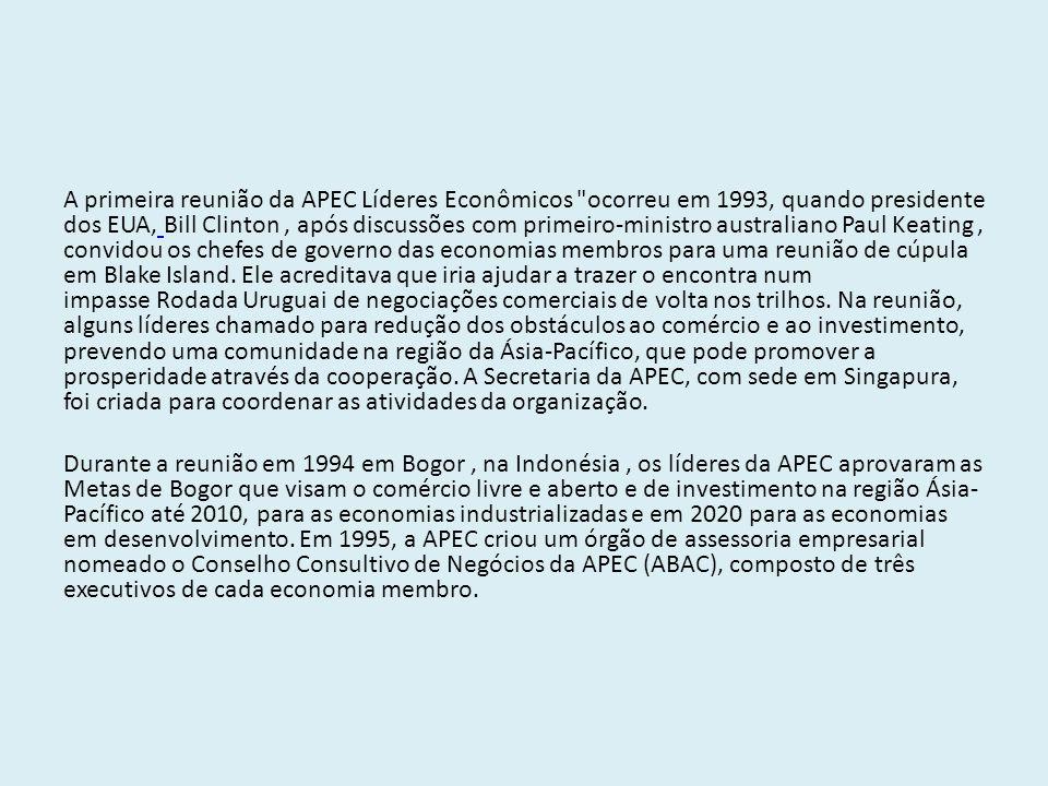 A primeira reunião da APEC Líderes Econômicos ocorreu em 1993, quando presidente dos EUA, Bill Clinton , após discussões com primeiro-ministro australiano Paul Keating , convidou os chefes de governo das economias membros para uma reunião de cúpula em Blake Island. Ele acreditava que iria ajudar a trazer o encontra num impasse Rodada Uruguai de negociações comerciais de volta nos trilhos. Na reunião, alguns líderes chamado para redução dos obstáculos ao comércio e ao investimento, prevendo uma comunidade na região da Ásia-Pacífico, que pode promover a prosperidade através da cooperação. A Secretaria da APEC, com sede em Singapura, foi criada para coordenar as atividades da organização.