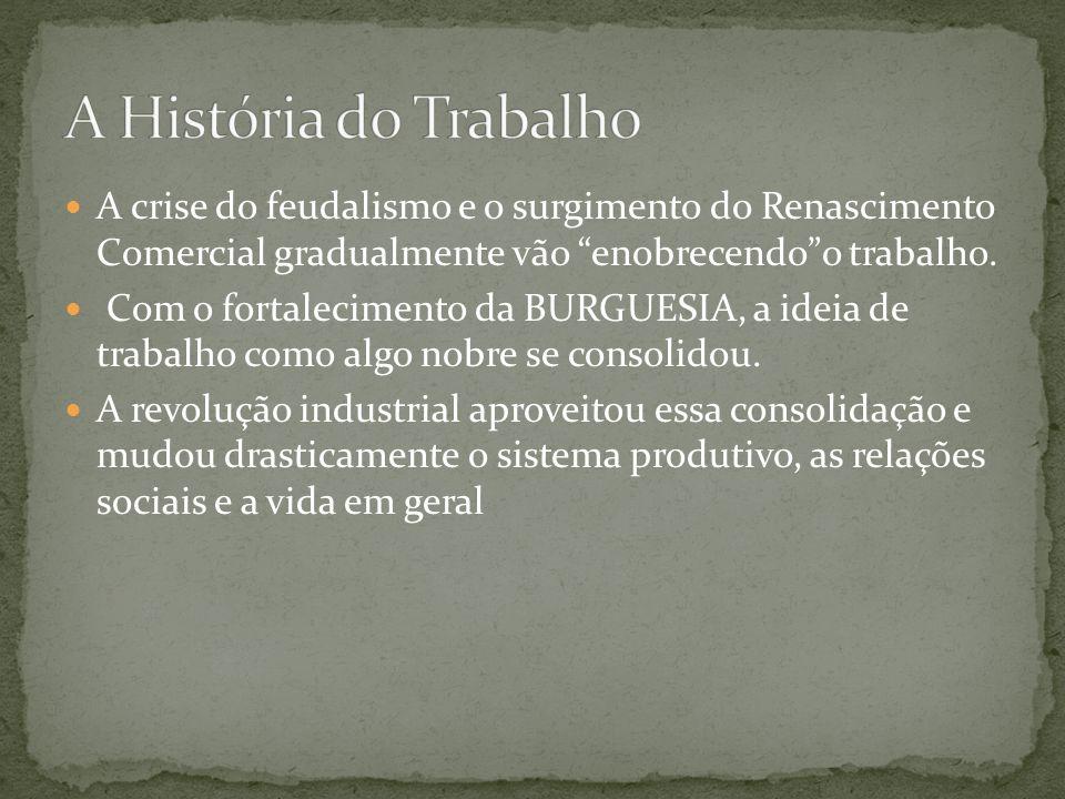 A História do Trabalho A crise do feudalismo e o surgimento do Renascimento Comercial gradualmente vão enobrecendo o trabalho.