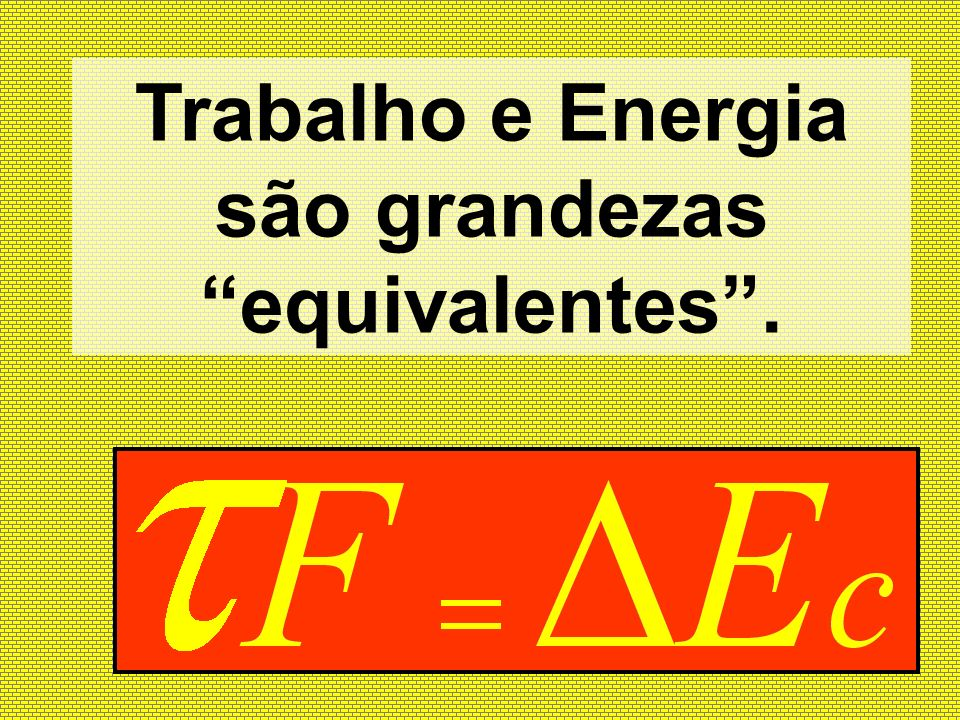 Trabalho e Energia são grandezas equivalentes .