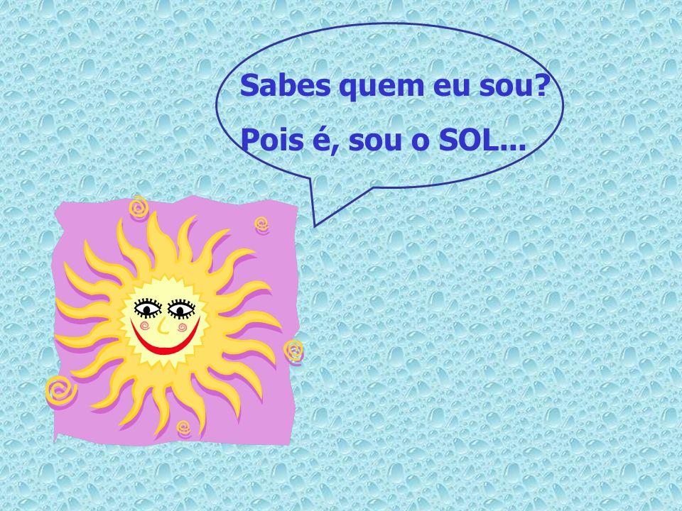 Sabes quem eu sou Pois é, sou o SOL...