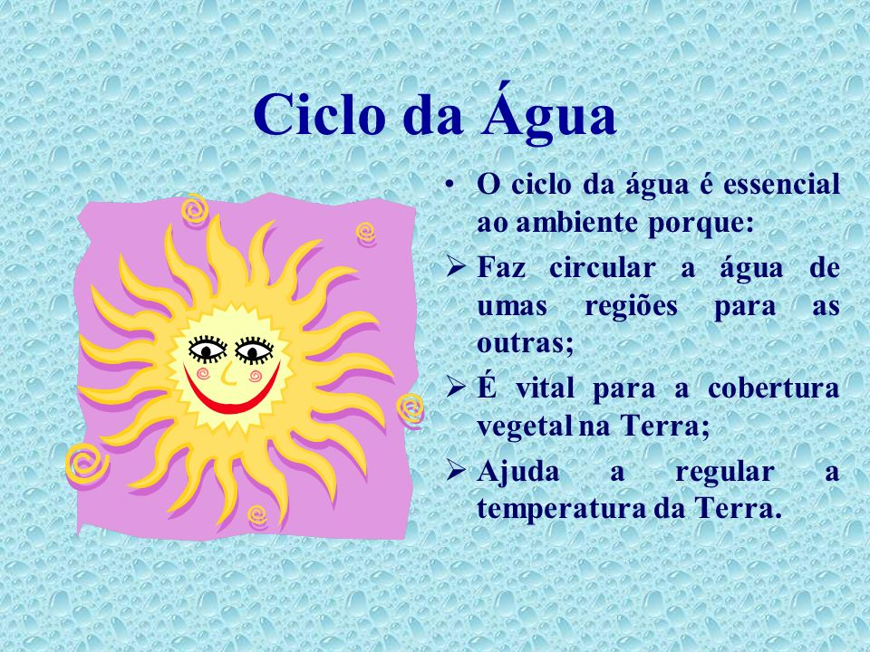 Ciclo da Água O ciclo da água é essencial ao ambiente porque: