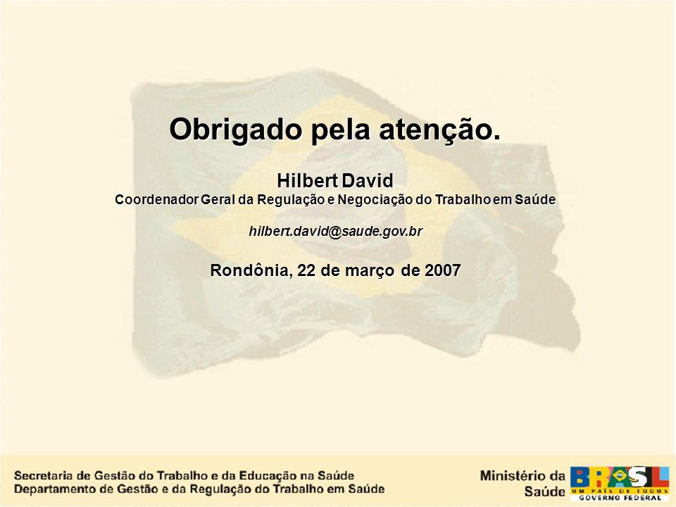 Obrigado pela atenção. Hilbert David Coordenador Geral da Regulação e Negociação do Trabalho em Saúde.