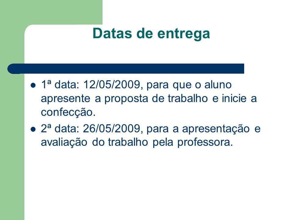 Datas de entrega 1ª data: 12/05/2009, para que o aluno apresente a proposta de trabalho e inicie a confecção.