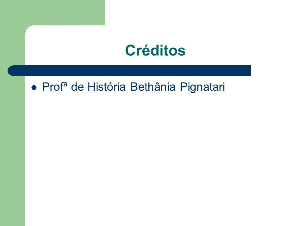 Créditos Profª de História Bethânia Pignatari