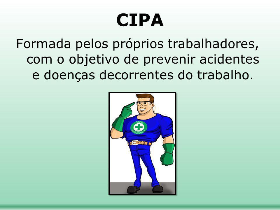 CIPA Formada pelos próprios trabalhadores, com o objetivo de prevenir acidentes e doenças decorrentes do trabalho.