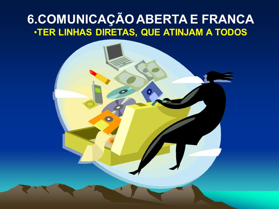 6.COMUNICAÇÃO ABERTA E FRANCA TER LINHAS DIRETAS, QUE ATINJAM A TODOS