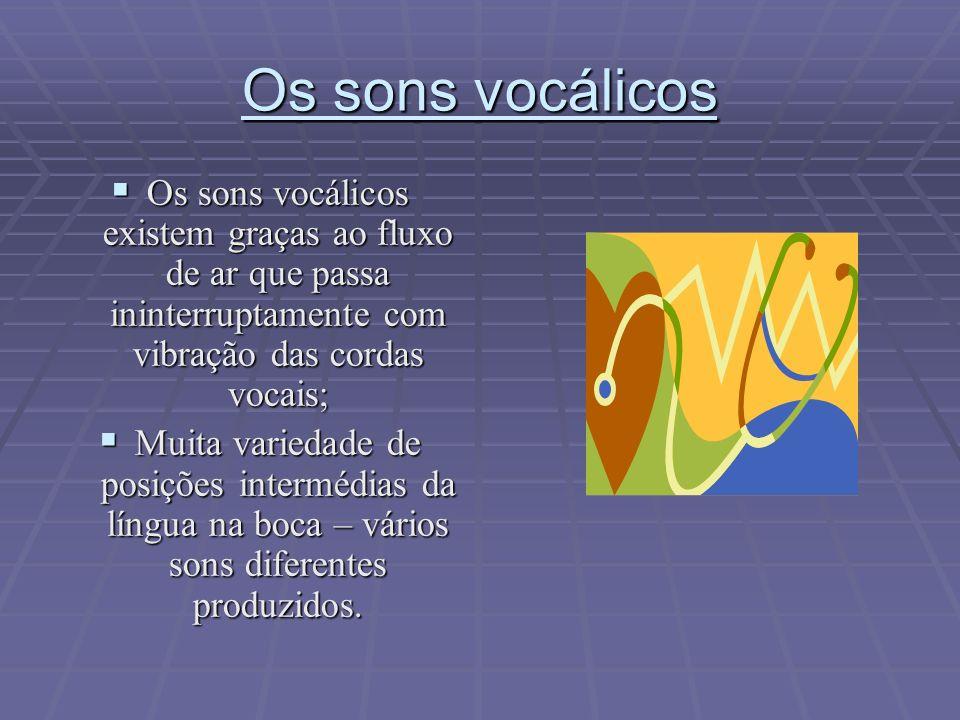 Os sons vocálicos Os sons vocálicos existem graças ao fluxo de ar que passa ininterruptamente com vibração das cordas vocais;