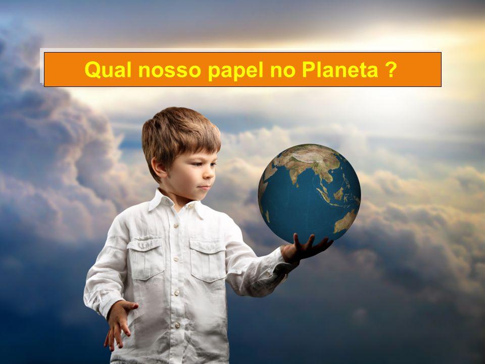 Qual nosso papel no Planeta