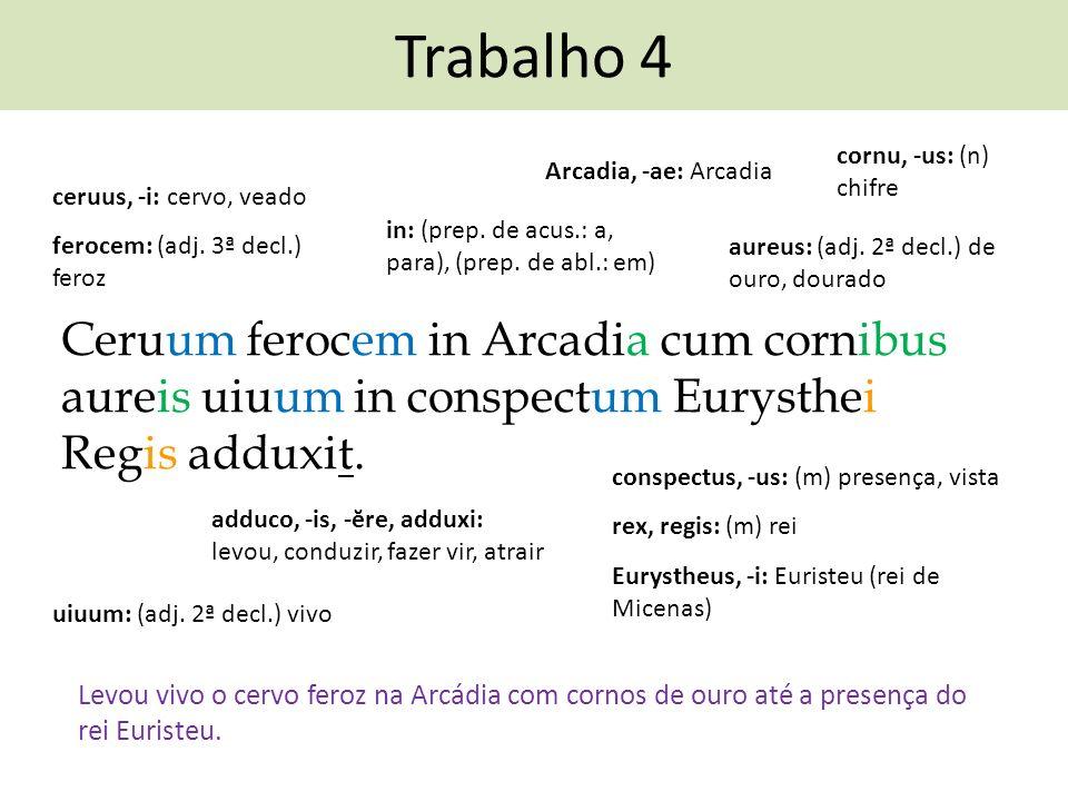 Trabalho 4 cornu, -us: (n) chifre. Arcadia, -ae: Arcadia. ceruus, -i: cervo, veado. in: (prep. de acus.: a, para), (prep. de abl.: em)