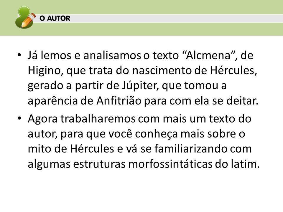 Já lemos e analisamos o texto Alcmena , de Higino, que trata do nascimento de Hércules, gerado a partir de Júpiter, que tomou a aparência de Anfitrião para com ela se deitar.