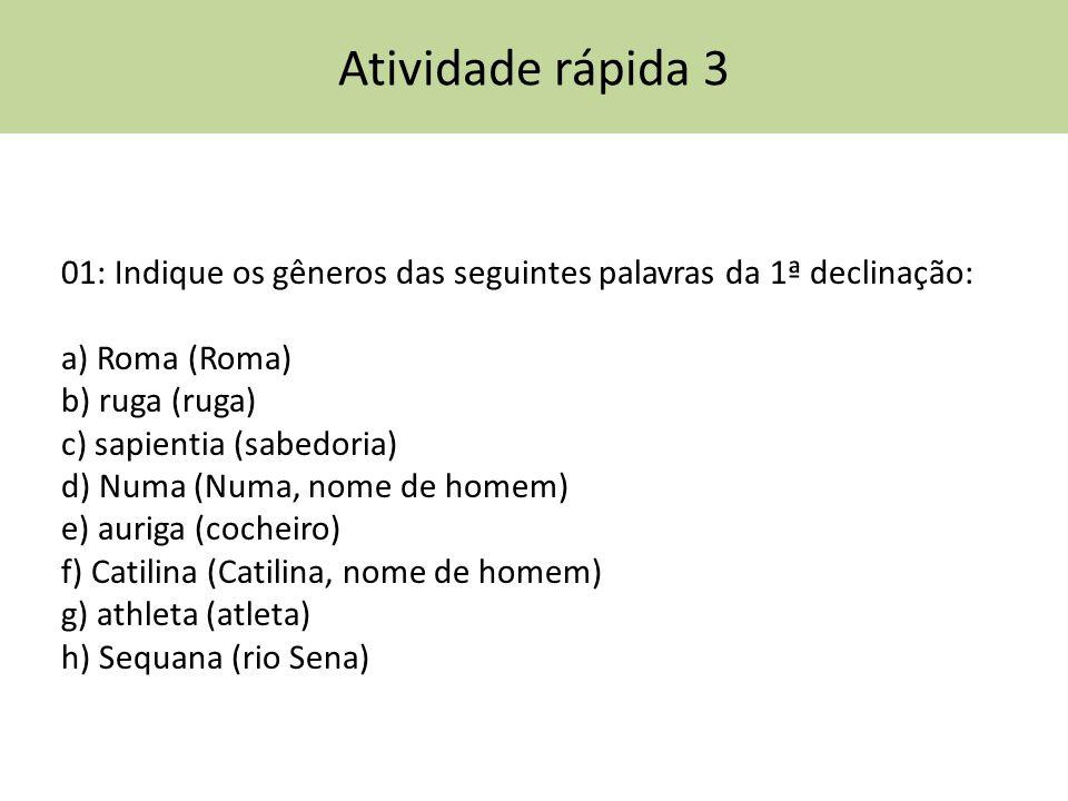 Atividade rápida 3 01: Indique os gêneros das seguintes palavras da 1ª declinação: a) Roma (Roma) b) ruga (ruga)