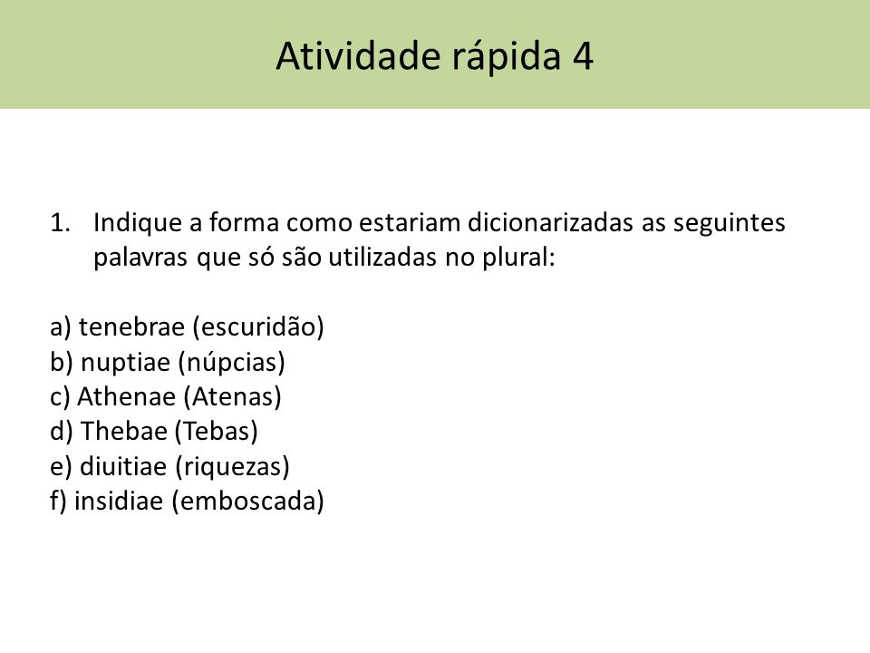 Atividade rápida 4 Indique a forma como estariam dicionarizadas as seguintes palavras que só são utilizadas no plural: