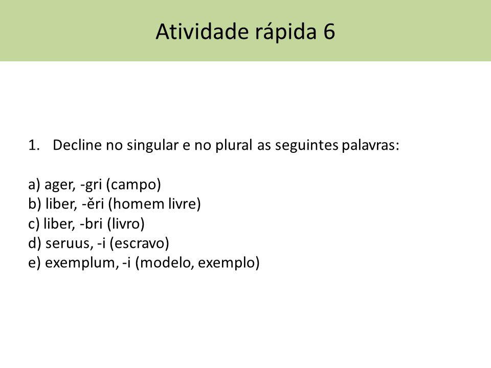 Atividade rápida 6 Decline no singular e no plural as seguintes palavras: a) ager, -gri (campo) b) liber, -ěri (homem livre)