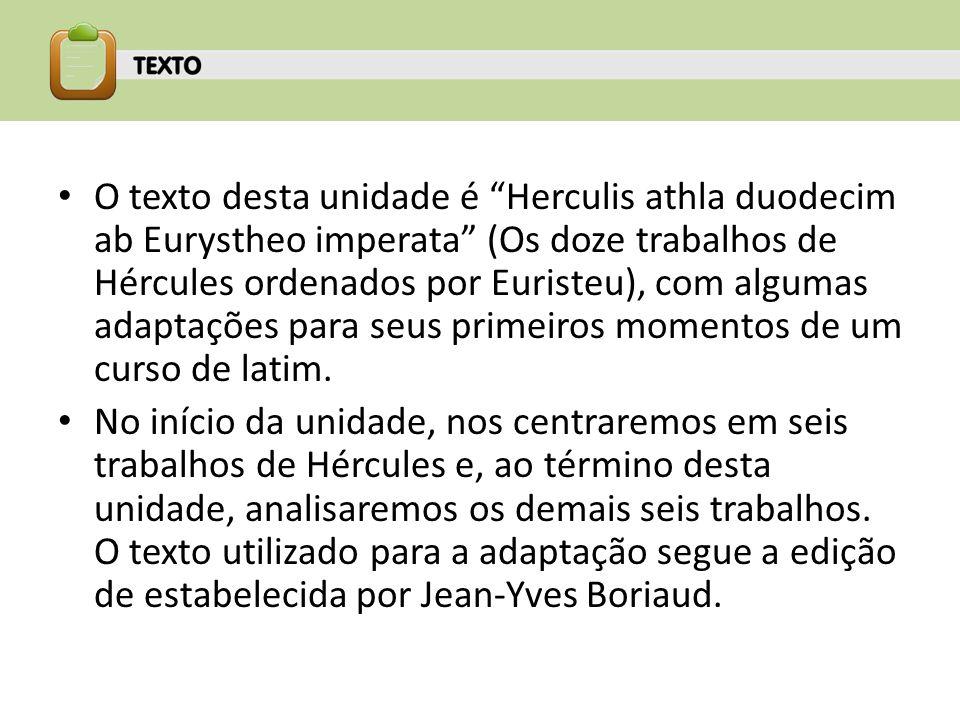 O texto desta unidade é Herculis athla duodecim ab Eurystheo imperata (Os doze trabalhos de Hércules ordenados por Euristeu), com algumas adaptações para seus primeiros momentos de um curso de latim.