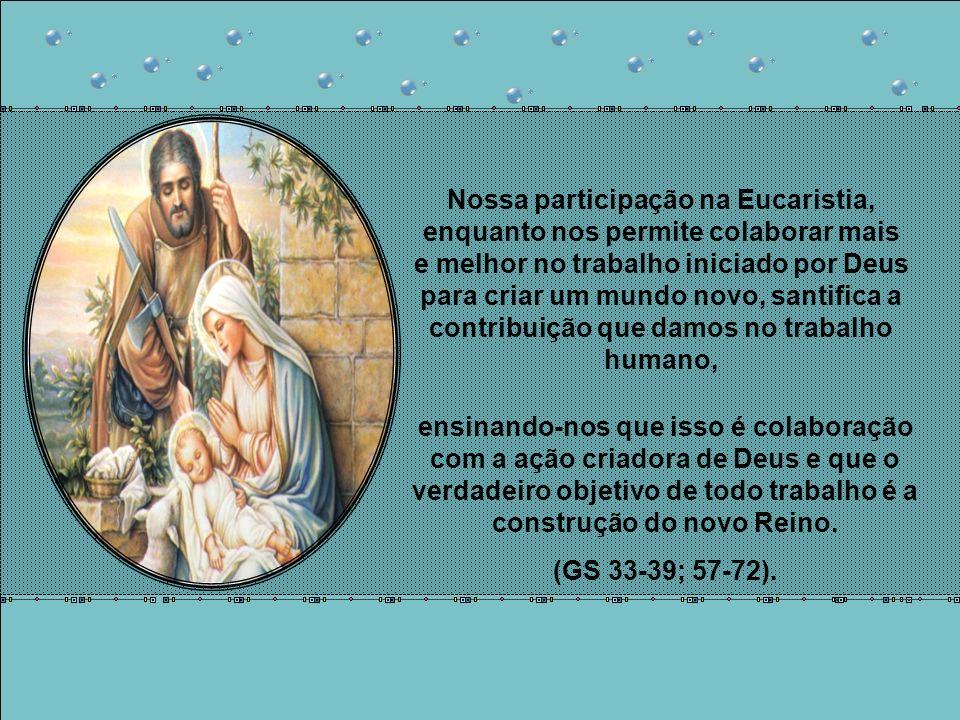 Nossa participação na Eucaristia, enquanto nos permite colaborar mais e melhor no trabalho iniciado por Deus para criar um mundo novo, santifica a contribuição que damos no trabalho humano,