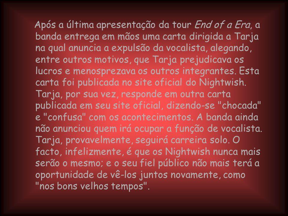 Após a última apresentação da tour End of a Era, a banda entrega em mãos uma carta dirigida a Tarja na qual anuncia a expulsão da vocalista, alegando, entre outros motivos, que Tarja prejudicava os lucros e menosprezava os outros integrantes.