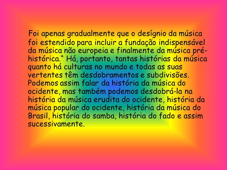 Foi apenas gradualmente que o desígnio da música foi estendido para incluir a fundação indispensável da música não europeia e finalmente da música pré-histórica. Há, portanto, tantas histórias da música quanto há culturas no mundo e todas as suas vertentes têm desdobramentos e subdivisões.