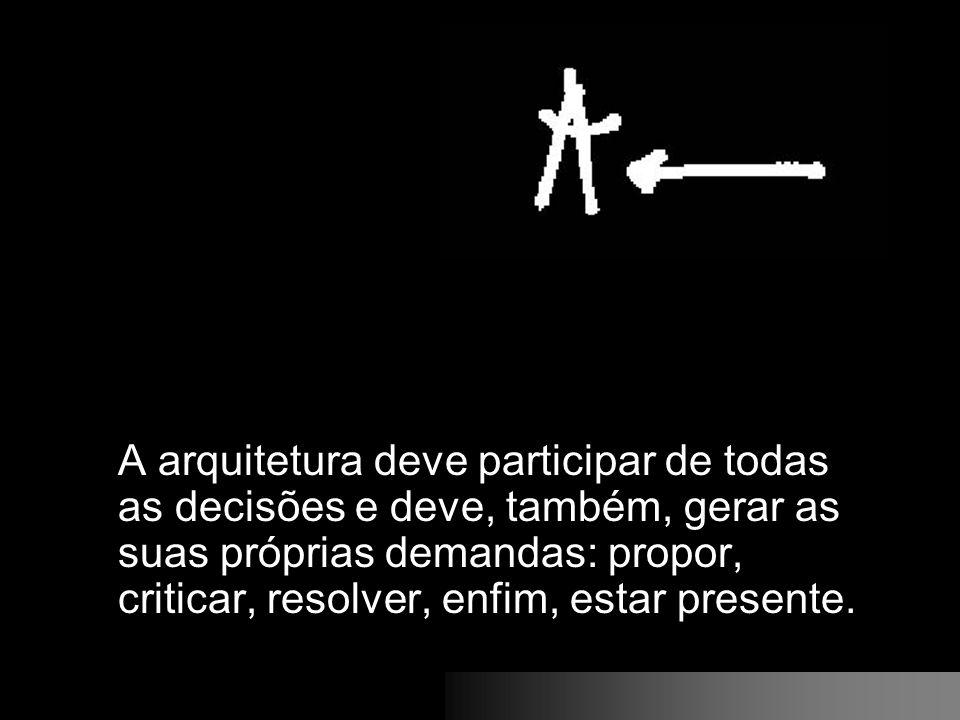 A arquitetura deve participar de todas as decisões e deve, também, gerar as suas próprias demandas: propor, criticar, resolver, enfim, estar presente.