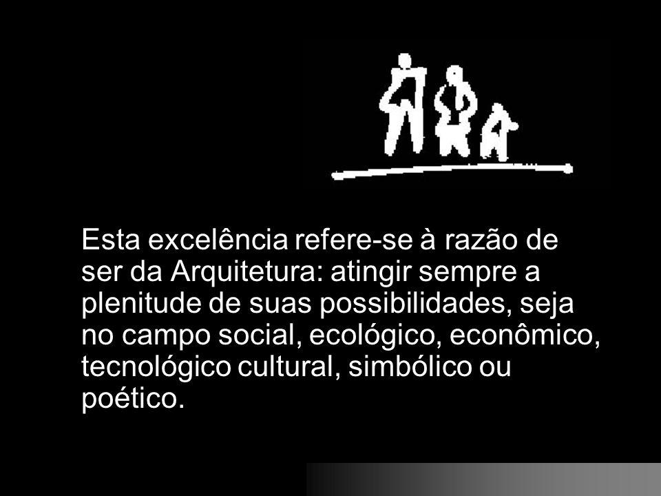 Esta excelência refere-se à razão de ser da Arquitetura: atingir sempre a plenitude de suas possibilidades, seja no campo social, ecológico, econômico, tecnológico cultural, simbólico ou poético.
