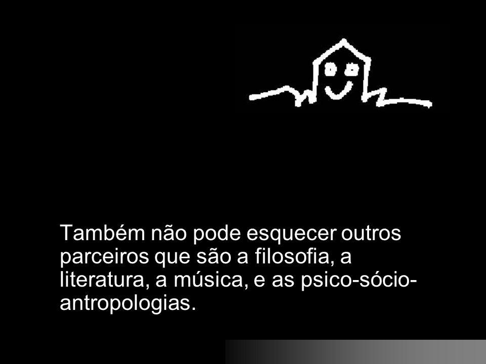 Também não pode esquecer outros parceiros que são a filosofia, a literatura, a música, e as psico-sócio-antropologias.