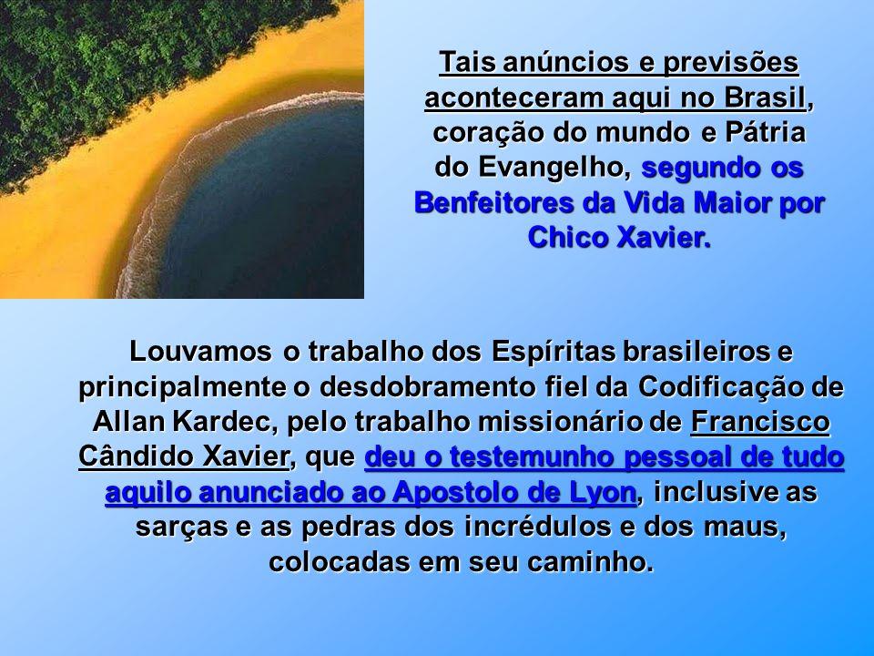 Tais anúncios e previsões aconteceram aqui no Brasil, coração do mundo e Pátria do Evangelho, segundo os Benfeitores da Vida Maior por Chico Xavier.